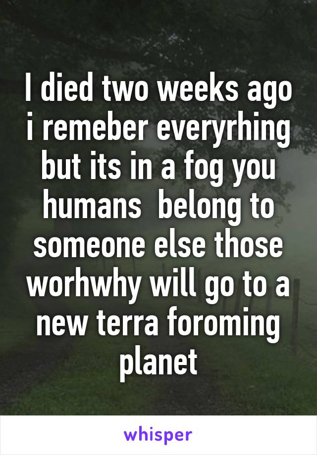 I died two weeks ago i remeber everyrhing but its in a fog you humans  belong to someone else those worhwhy will go to a new terra foroming planet