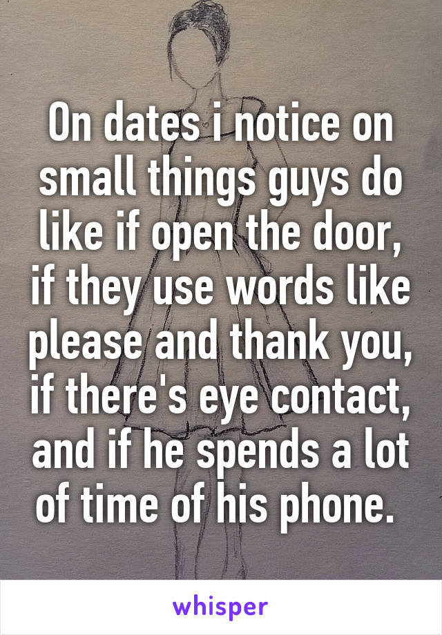 On dates i notice on small things guys do like if open the door, if they use words like please and thank you, if there's eye contact, and if he spends a lot of time of his phone.