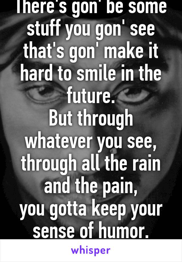 There's gon' be some stuff you gon' see that's gon' make it hard to smile in the future. But through whatever you see, through all the rain and the pain, you gotta keep your sense of humor.