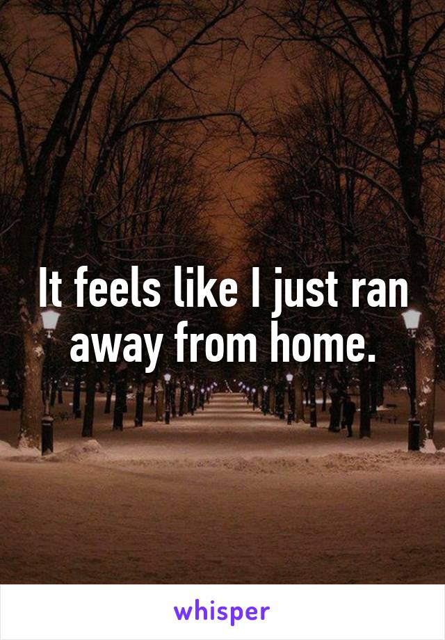 It feels like I just ran away from home.