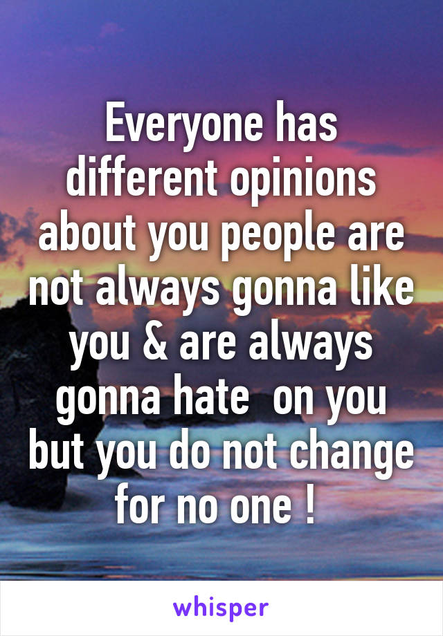 Everyone has different opinions about you people are not always gonna like you & are always gonna hate  on you but you do not change for no one !