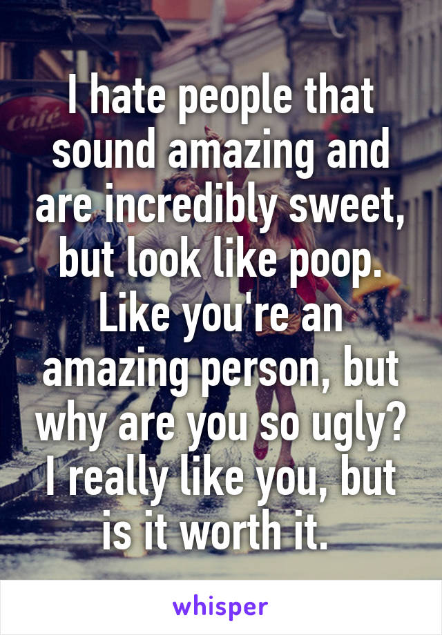 I hate people that sound amazing and are incredibly sweet, but look like poop. Like you're an amazing person, but why are you so ugly? I really like you, but is it worth it.