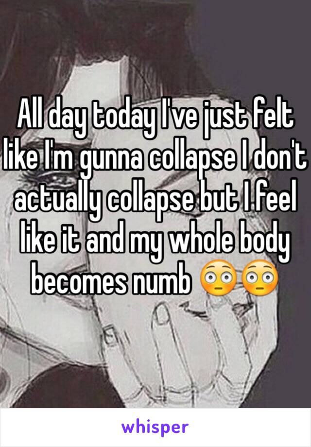 All day today I've just felt like I'm gunna collapse I don't actually collapse but I feel like it and my whole body becomes numb 😳😳
