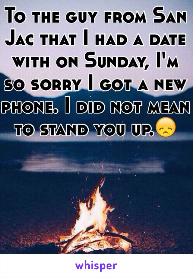 To the guy from San Jac that I had a date with on Sunday, I'm so sorry I got a new phone. I did not mean to stand you up.😞