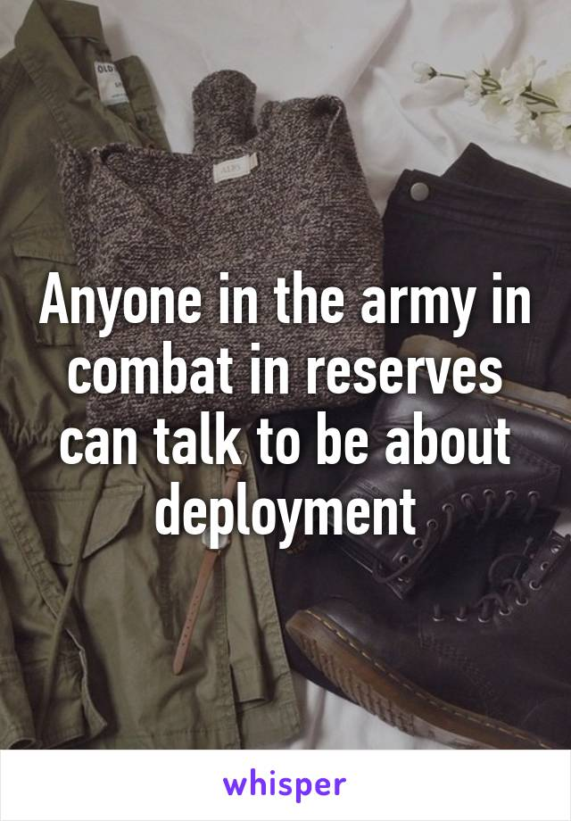 Anyone in the army in combat in reserves can talk to be about deployment
