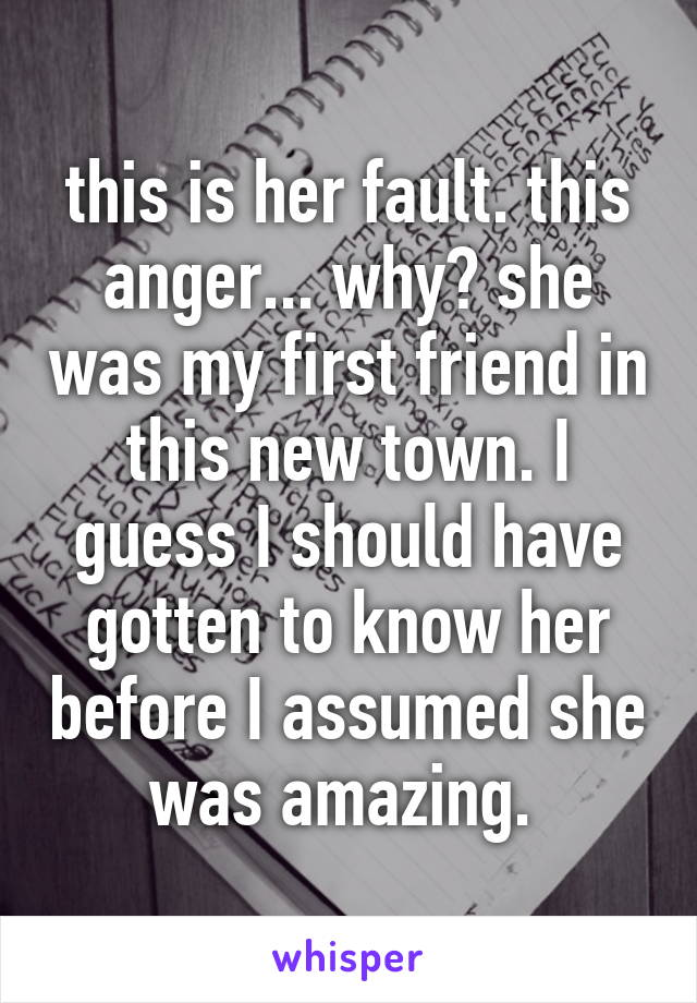 this is her fault. this anger... why? she was my first friend in this new town. I guess I should have gotten to know her before I assumed she was amazing.