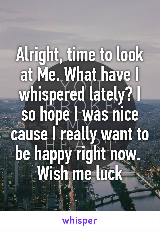 Alright, time to look at Me. What have I whispered lately? I so hope I was nice cause I really want to be happy right now.  Wish me luck