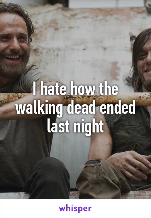 I hate how the walking dead ended last night