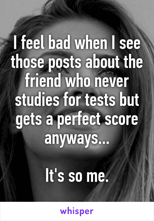I feel bad when I see those posts about the friend who never studies for tests but gets a perfect score anyways...  It's so me.