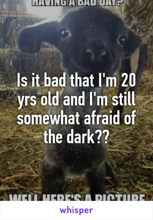 Is it bad that I'm 20 yrs old and I'm still somewhat afraid of the dark??