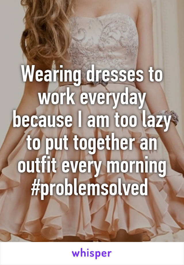 Wearing dresses to work everyday because I am too lazy to put together an outfit every morning #problemsolved