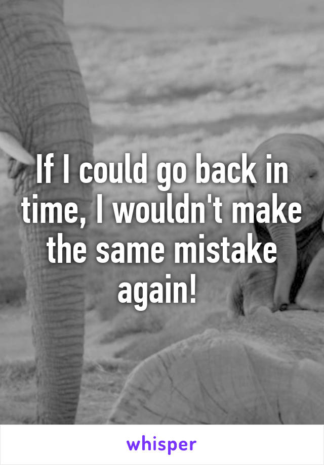 If I could go back in time, I wouldn't make the same mistake again!
