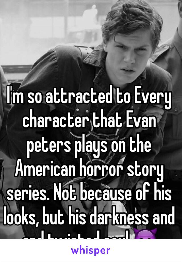 I'm so attracted to Every character that Evan peters plays on the American horror story series. Not because of his looks, but his darkness and and twisted soul 😈