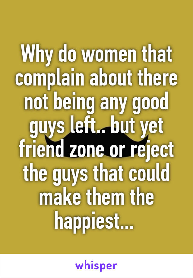 Why do women that complain about there not being any good guys left.. but yet friend zone or reject the guys that could make them the happiest...