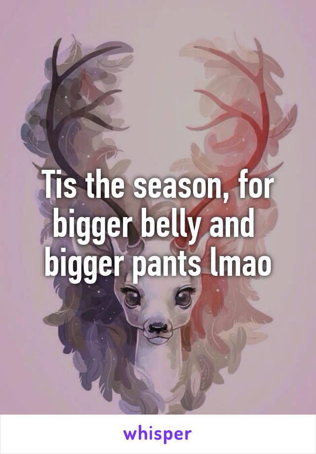 Tis the season, for bigger belly and  bigger pants lmao
