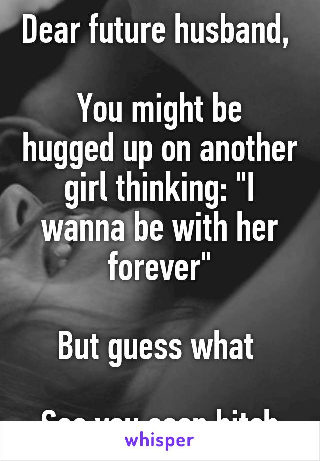 """Dear future husband,   You might be hugged up on another girl thinking: """"I wanna be with her forever""""  But guess what   See you soon bitch"""