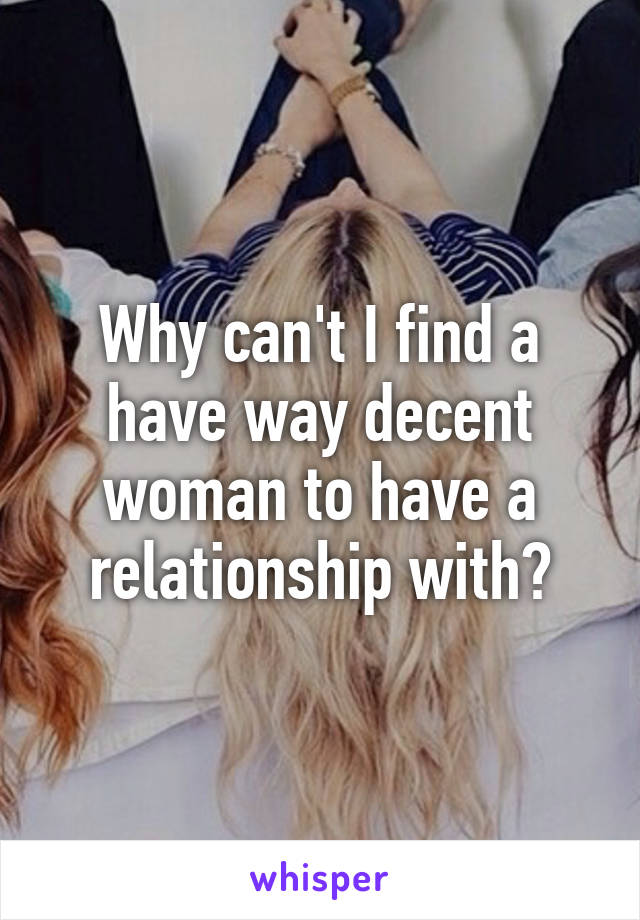 Why can't I find a have way decent woman to have a relationship with?