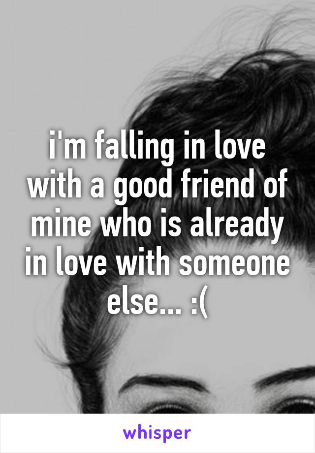 i'm falling in love with a good friend of mine who is already in love with someone else... :(