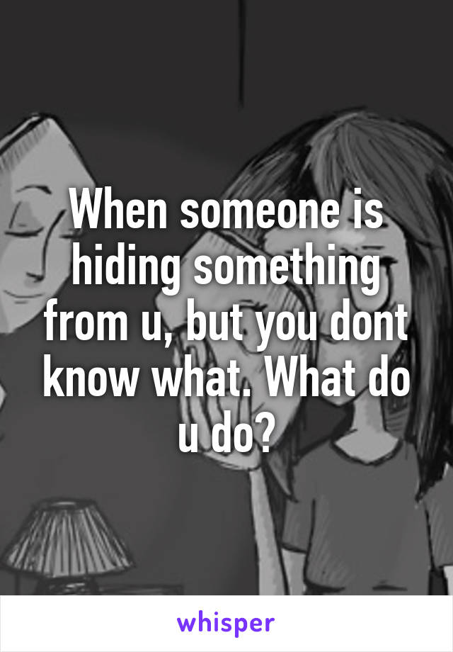 When someone is hiding something from u, but you dont know what. What do u do?