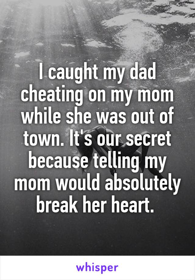 I caught my dad cheating on my mom while she was out of town. It's our secret because telling my mom would absolutely break her heart.