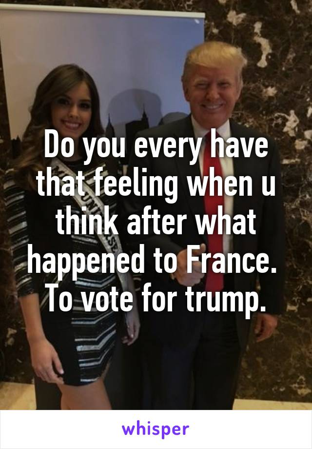 Do you every have that feeling when u think after what happened to France.  To vote for trump.