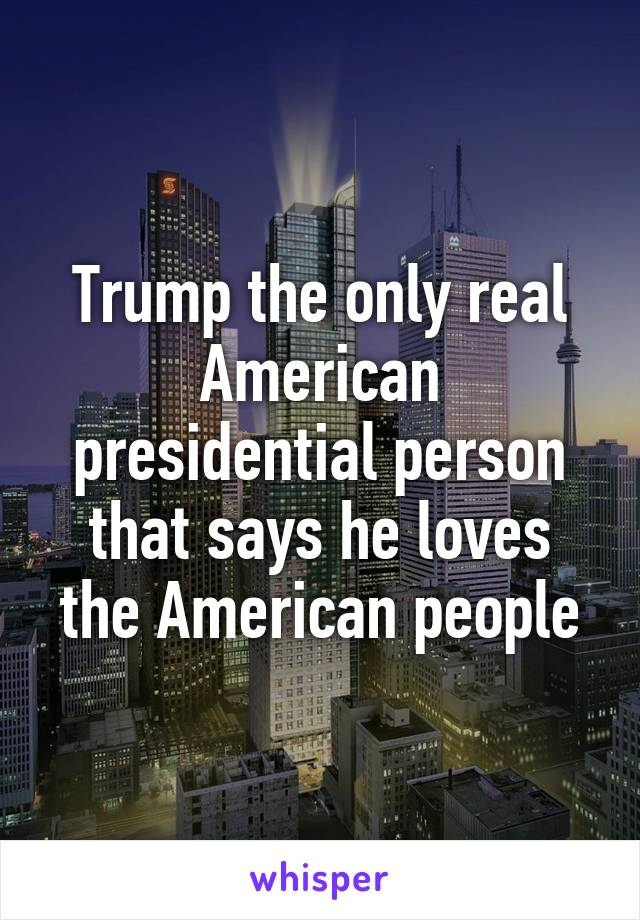 Trump the only real American presidential person that says he loves the American people