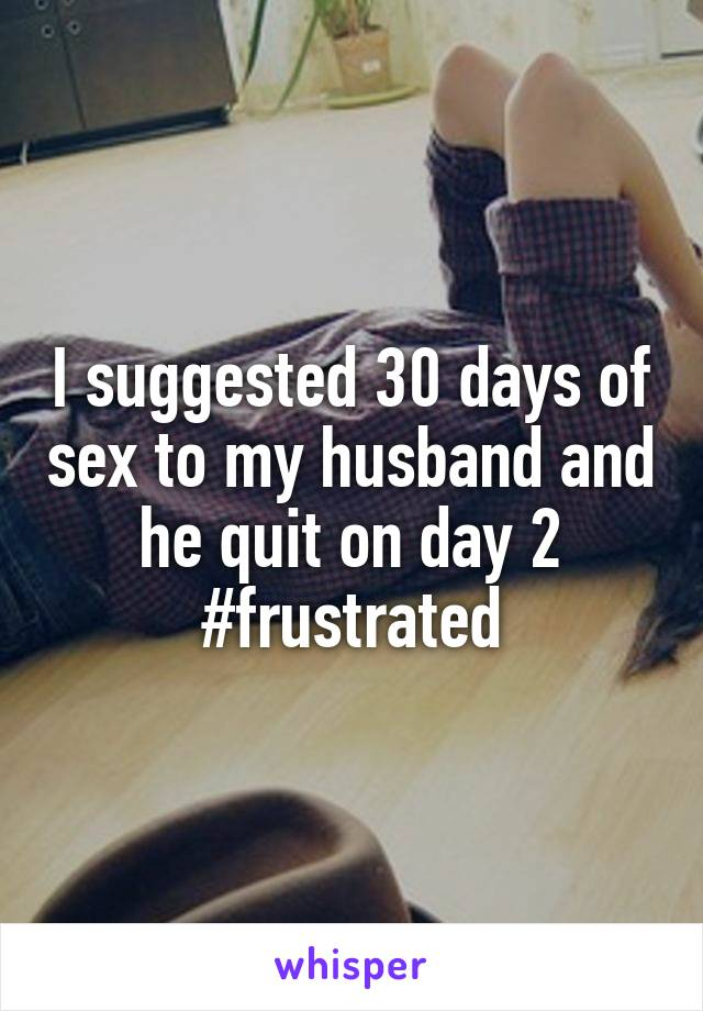 I suggested 30 days of sex to my husband and he quit on day 2 #frustrated