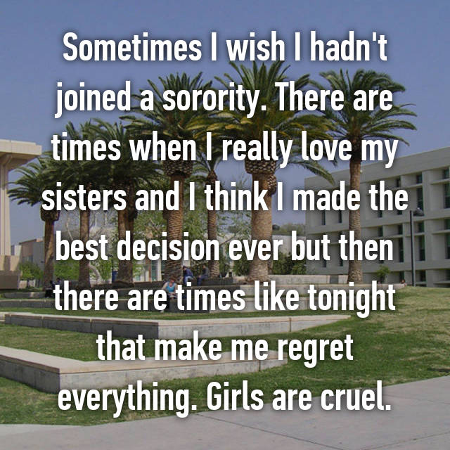 Sometimes I wish I hadn't joined a sorority. There are times when I really love my sisters and I think I made the best decision ever but then there are times like tonight that make me regret everything. Girls are cruel.
