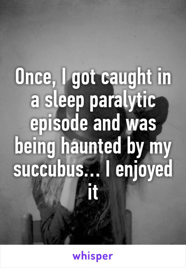 Once, I got caught in a sleep paralytic episode and was being haunted by my succubus… I enjoyed it