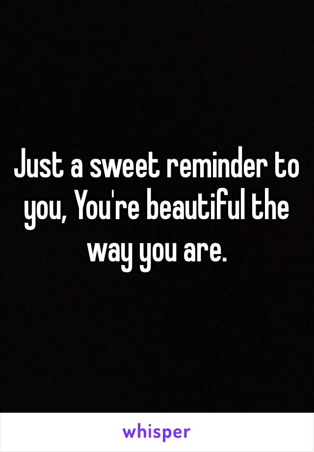 Just a sweet reminder to you, You're beautiful the way you are.