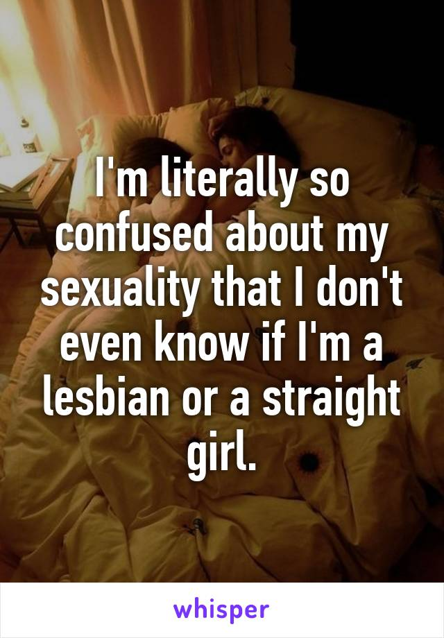 I'm literally so confused about my sexuality that I don't even know if I'm a lesbian or a straight girl.