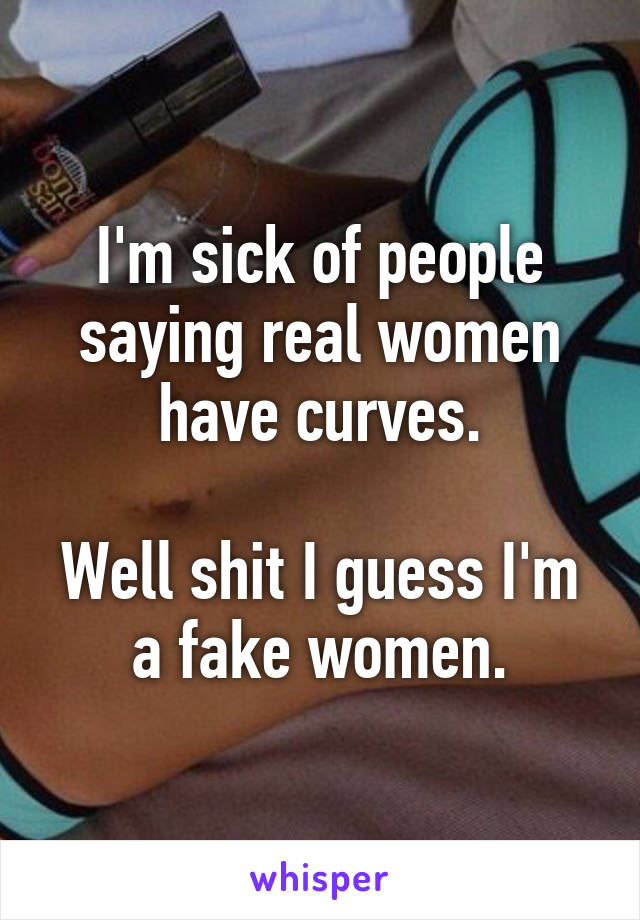 I'm sick of people saying real women have curves.  Well shit I guess I'm a fake women.
