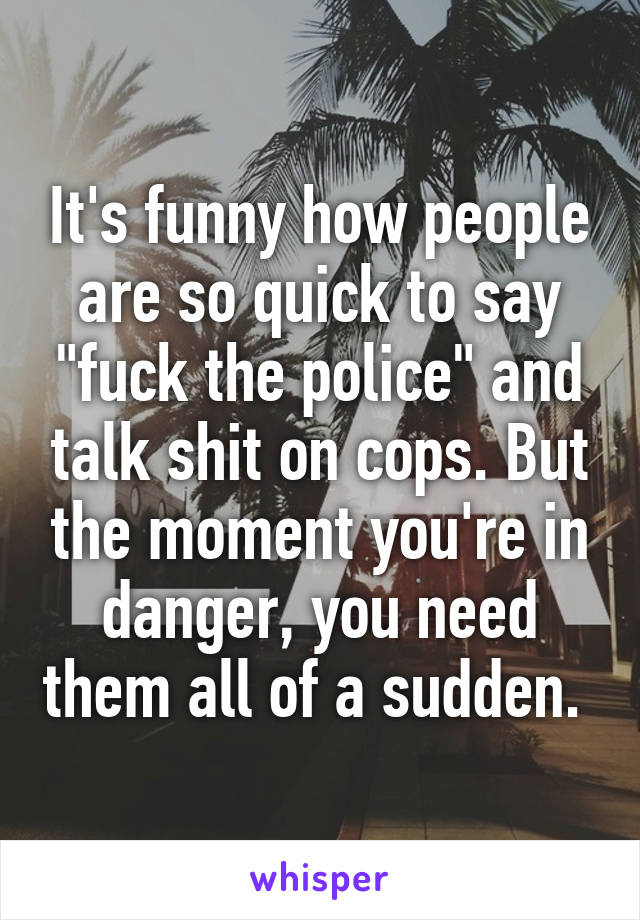 "It's funny how people are so quick to say ""fuck the police"" and talk shit on cops. But the moment you're in danger, you need them all of a sudden."