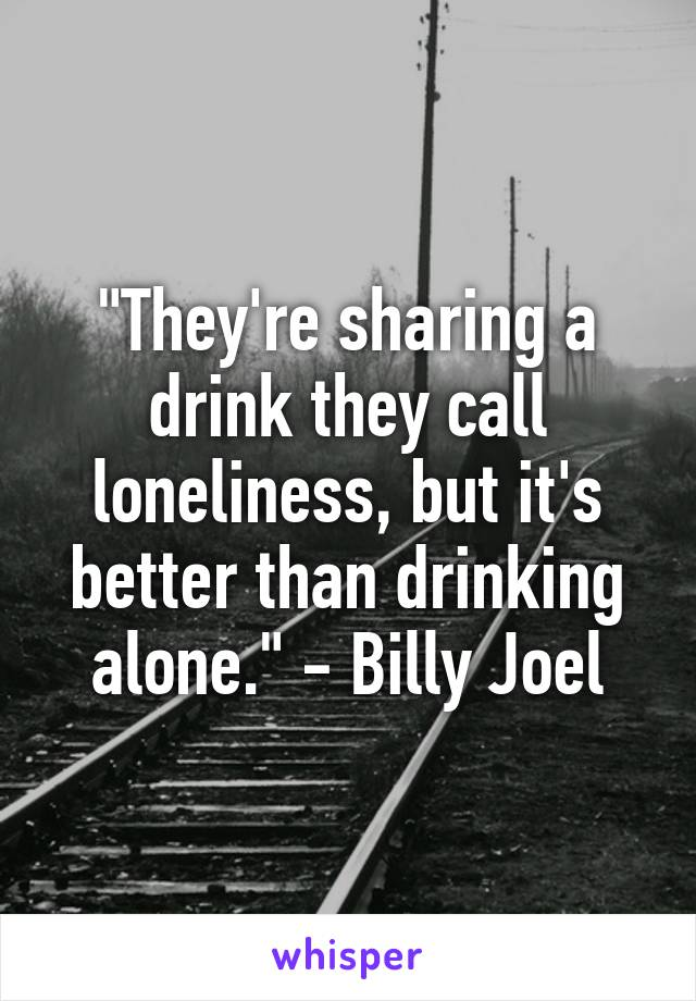 """""""They're sharing a drink they call loneliness, but it's better than drinking alone."""" - Billy Joel"""