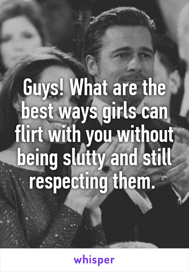 Guys! What are the best ways girls can flirt with you without being slutty and still respecting them.
