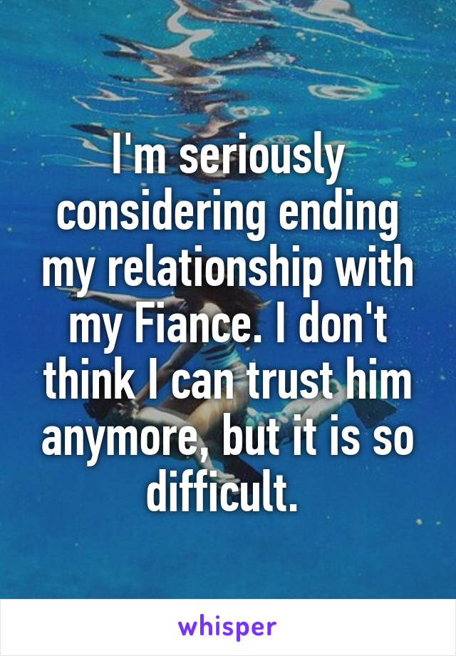 I'm seriously considering ending my relationship with my Fiance. I don't think I can trust him anymore, but it is so difficult.