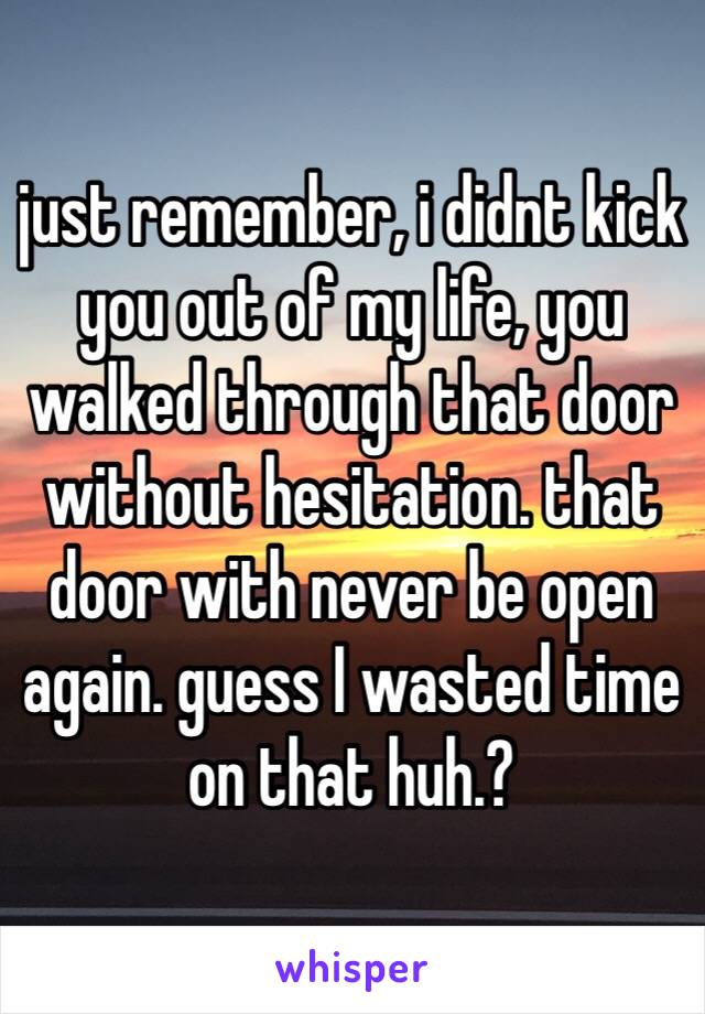 just remember, i didnt kick you out of my life, you walked through that door without hesitation. that door with never be open again. guess I wasted time on that huh.?