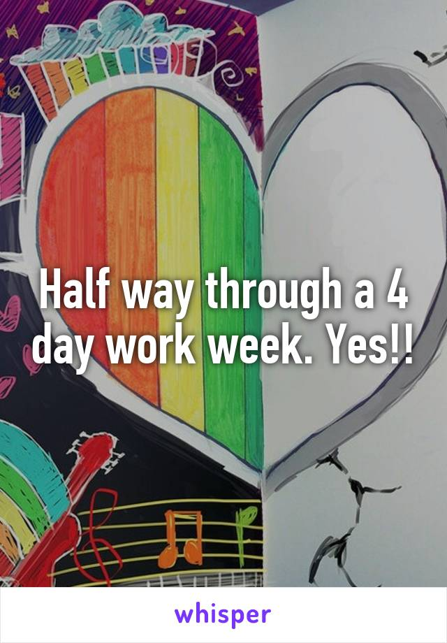 Half way through a 4 day work week. Yes!!
