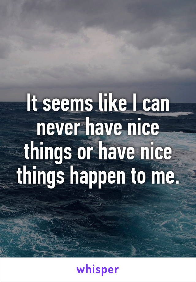 It seems like I can never have nice things or have nice things happen to me.