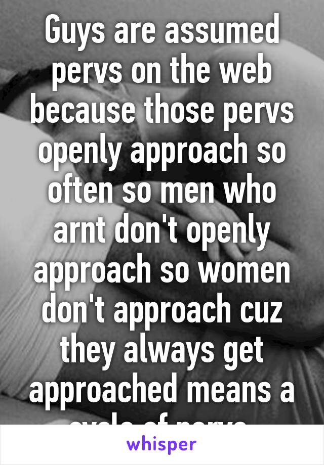 Guys are assumed pervs on the web because those pervs openly approach so often so men who arnt don't openly approach so women don't approach cuz they always get approached means a cycle of pervs