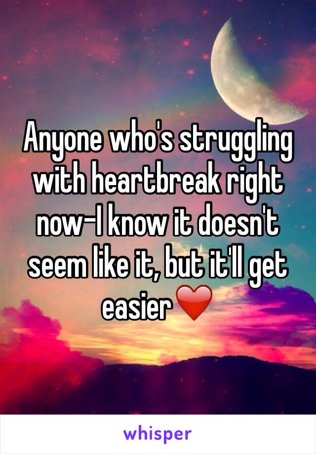 Anyone who's struggling with heartbreak right now-I know it doesn't seem like it, but it'll get easier❤️