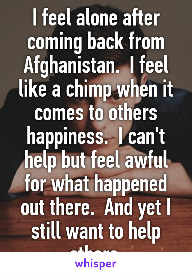 I feel alone after coming back from Afghanistan.  I feel like a chimp when it comes to others happiness.  I can't help but feel awful for what happened out there.  And yet I still want to help others.