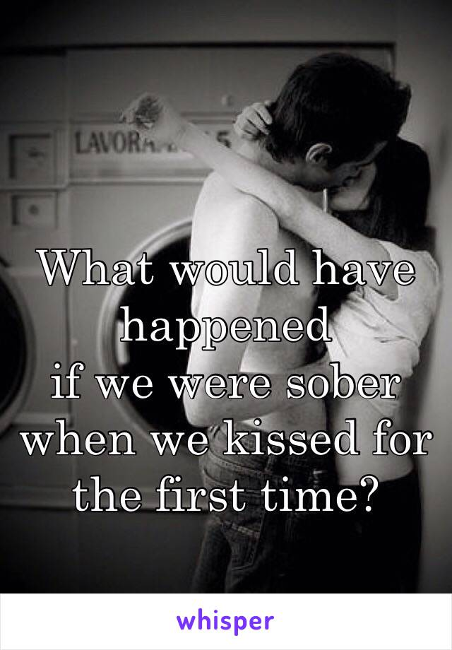 What would have happened if we were sober when we kissed for the first time?