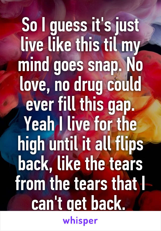 So I guess it's just live like this til my mind goes snap. No love, no drug could ever fill this gap. Yeah I live for the high until it all flips back, like the tears from the tears that I can't get back.