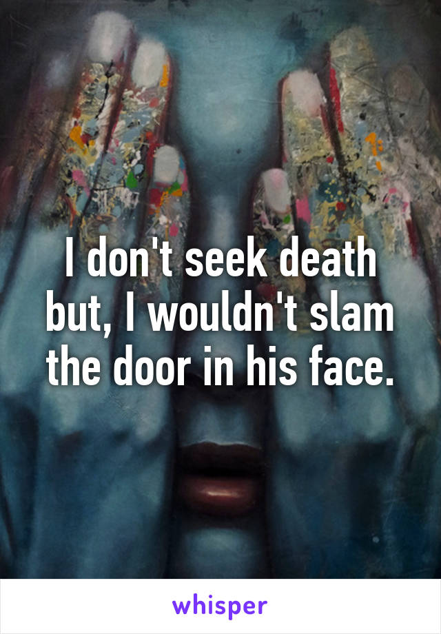 I don't seek death but, I wouldn't slam the door in his face.