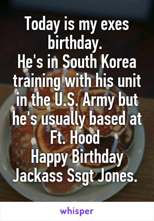 Today is my exes birthday.  He's in South Korea training with his unit in the U.S. Army but he's usually based at Ft. Hood  Happy Birthday Jackass Ssgt Jones.