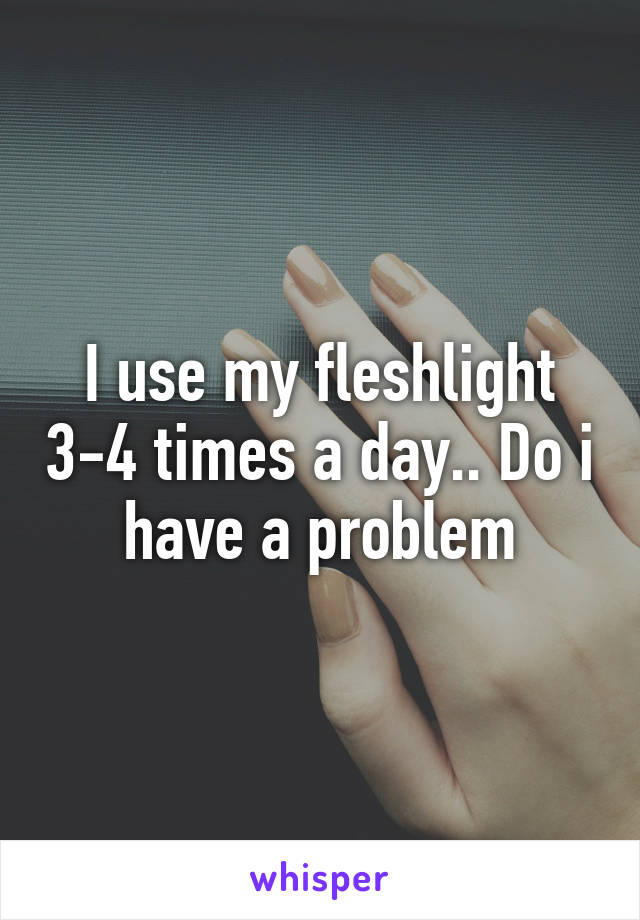 I use my fleshlight 3-4 times a day.. Do i have a problem