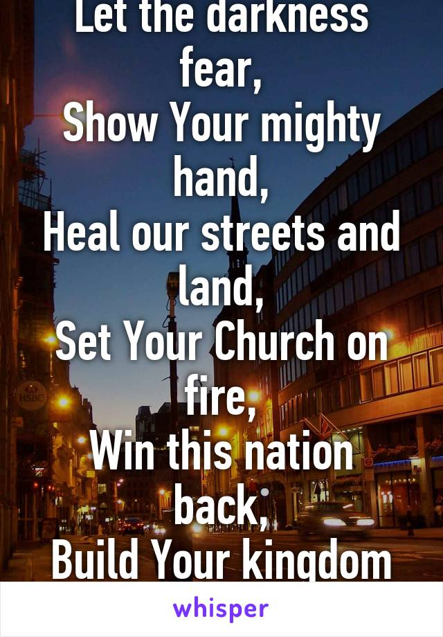 Build Your kingdom here, Let the darkness fear, Show Your mighty hand, Heal our streets and land, Set Your Church on fire, Win this nation back, Build Your kingdom here, We pray.