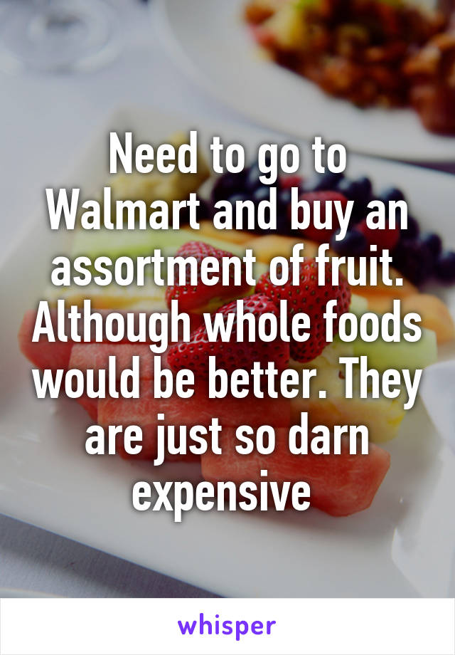 Need to go to Walmart and buy an assortment of fruit. Although whole foods would be better. They are just so darn expensive