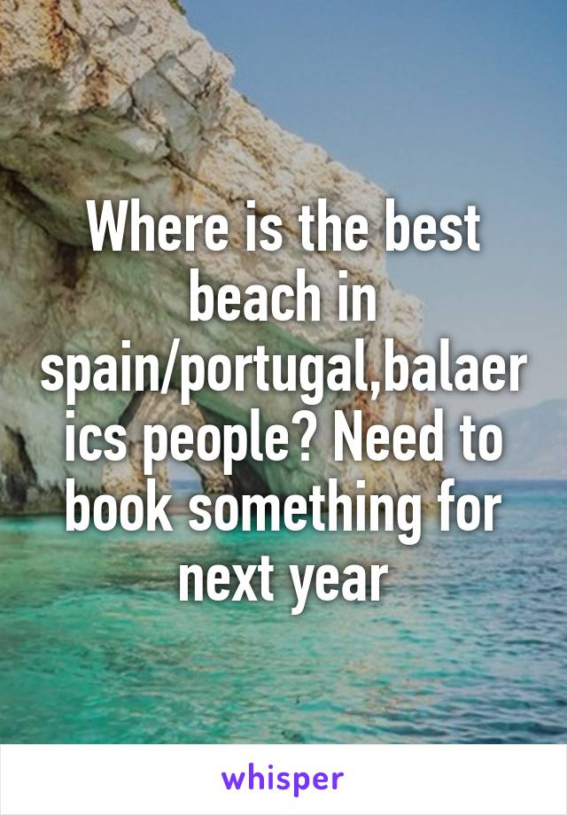 Where is the best beach in spain/portugal,balaerics people? Need to book something for next year